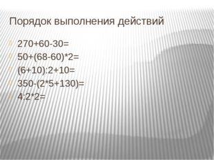 Порядок выполнения действий 270+60-30= 50+(68-60)*2= (6+10):2+10= 350-(2*5+13