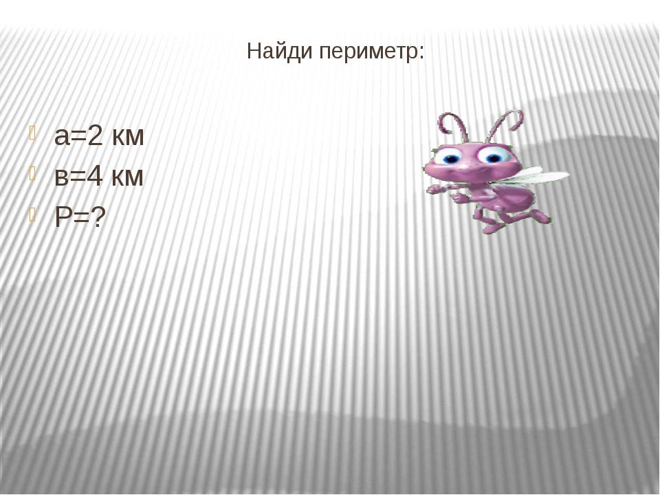 Найди периметр: а=2 км в=4 км Р=?