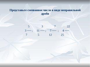 Представьте смешанное число в виде неправильной дроби 5 3 7 22 3 ── ; 11 ── ;