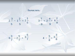Вычислить: 3 2 7 4 2 ─ − 1 ─ = 3 ─ + 2 ─ = 5 5 9 9 3 5 5 6 ─ ─ 2 ─ = 4 − ─ =