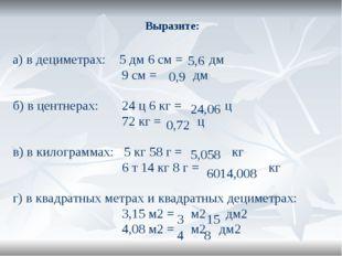 Выразите: а) в дециметрах: 5 дм 6 см = дм 9 см = дм б) в центнерах: 24 ц 6 кг