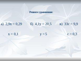 Решите уравнения: а) 2,9х = 0,29 б) 4,1у = 20,5 в) 33с = 9,9 х = у = с = 0,1