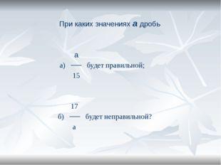 При каких значениях а дробь а а) ── будет правильной; 15 17 б) ── будет непра