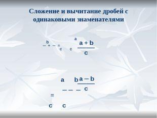 Сложение и вычитание дробей с одинаковыми знаменателями а b ─ + ─ = c c a + b