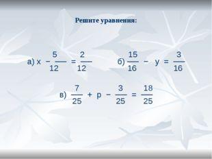 Решите уравнения: 5 2 15 3 а) х − ── = ── б) ── − у = ── 12 12 16 16 7 3 18 в