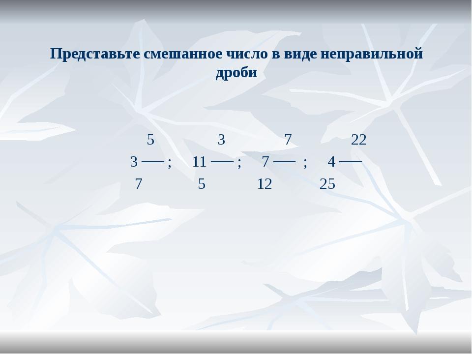 Представьте смешанное число в виде неправильной дроби 5 3 7 22 3 ── ; 11 ── ;...