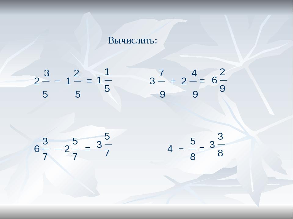 Вычислить: 3 2 7 4 2 ─ − 1 ─ = 3 ─ + 2 ─ = 5 5 9 9 3 5 5 6 ─ ─ 2 ─ = 4 − ─ =...