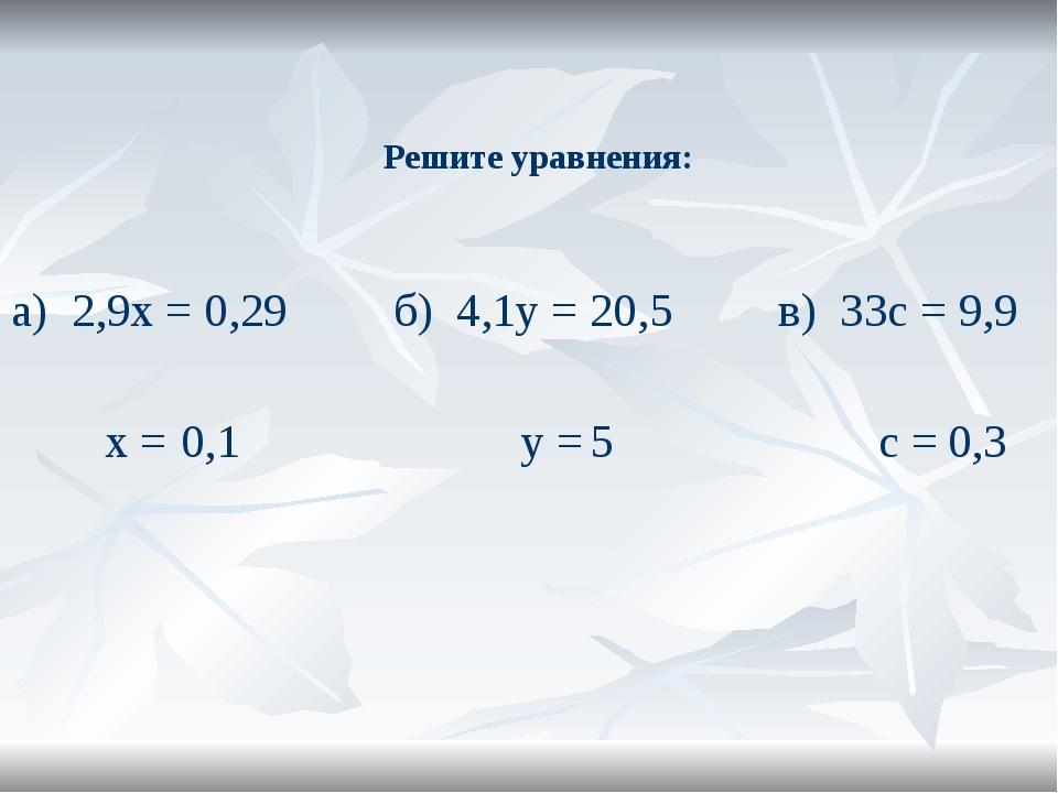 Решите уравнения: а) 2,9х = 0,29 б) 4,1у = 20,5 в) 33с = 9,9 х = у = с = 0,1...