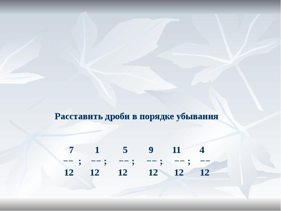 Расставить дроби в порядке убывания 7 1 5 9 11 4 −− ; −− ; −− ; −− ; −− ; −−...