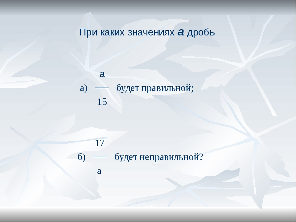 При каких значениях а дробь а а) ── будет правильной; 15 17 б) ── будет непра...