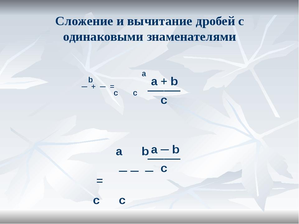 Сложение и вычитание дробей с одинаковыми знаменателями а b ─ + ─ = c c a + b...