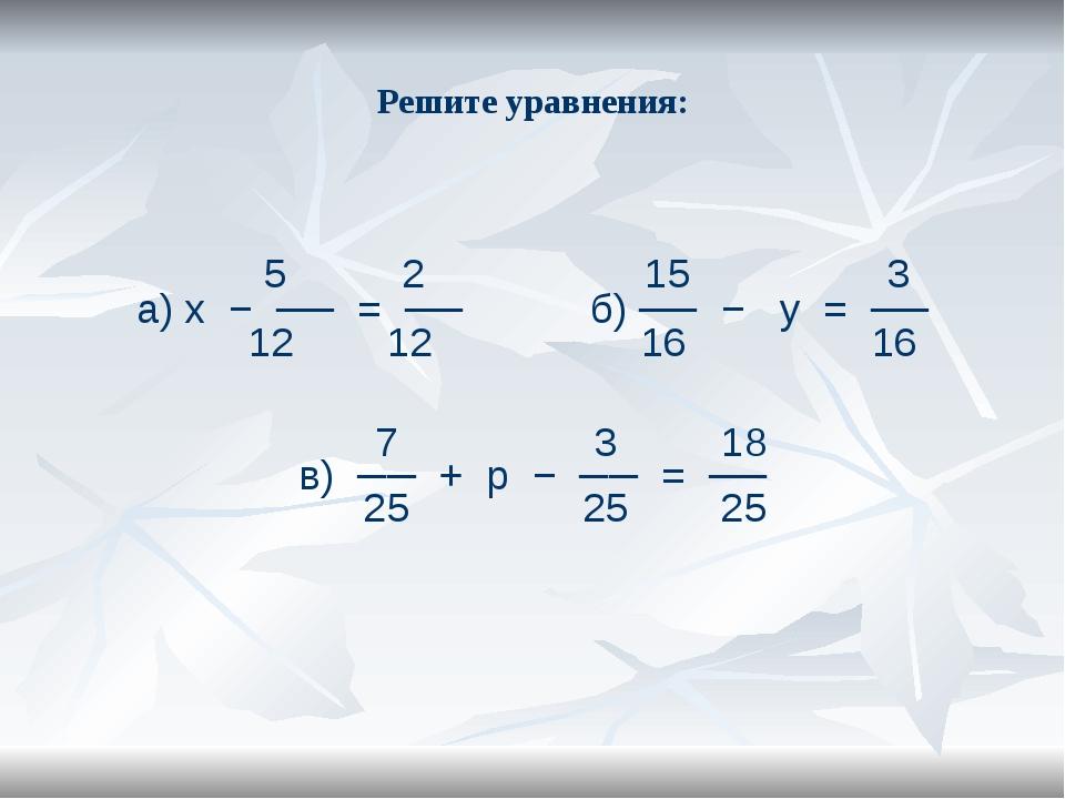 Решите уравнения: 5 2 15 3 а) х − ── = ── б) ── − у = ── 12 12 16 16 7 3 18 в...