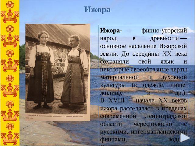 Ижора- финно-угорский народ, в древности— основное население Ижорской земли....
