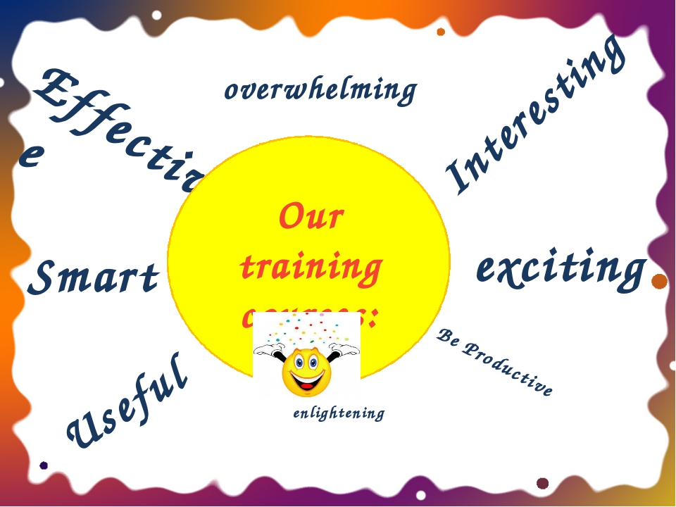 Be Productive Effective Useful Interesting exciting Our training courses: Sma...