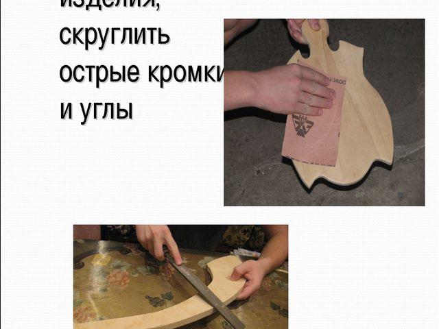 Зачистить изделия, скруглить острые кромки и углы