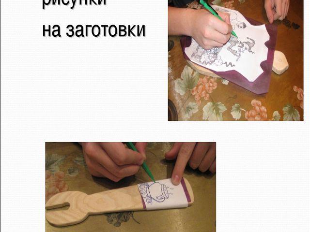 Перенести рисунки на заготовки