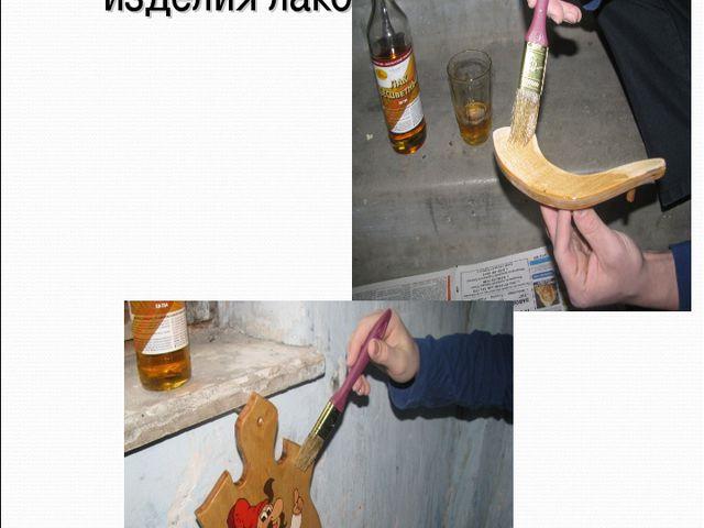 Покрыть изделия лаком