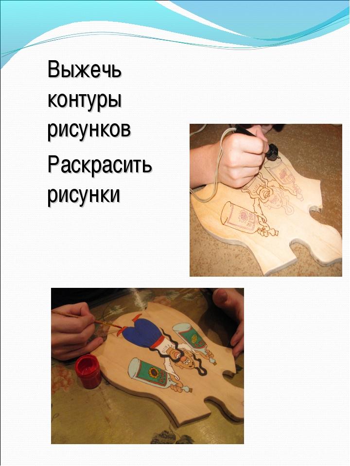 Выжечь контуры рисунков Раскрасить рисунки