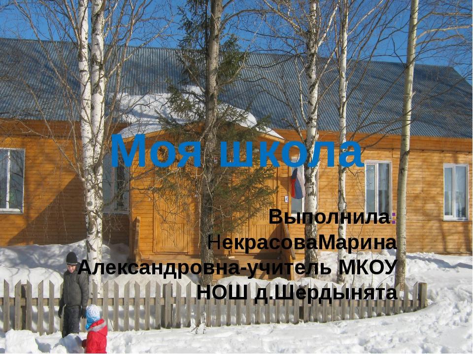 Моя школа Выполнила: НекрасоваМарина Александровна-учитель МКОУ НОШ д.Шердынята