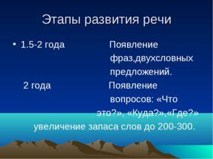 Этапы развития речи 1.5-2 года Появление фраз,двухсловных предложений. 2 года