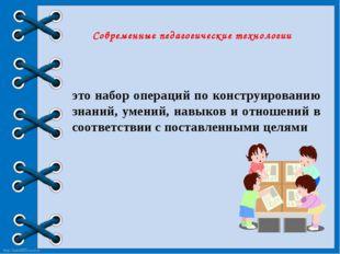 Современные педагогические технологии это набор операций по конструированию з