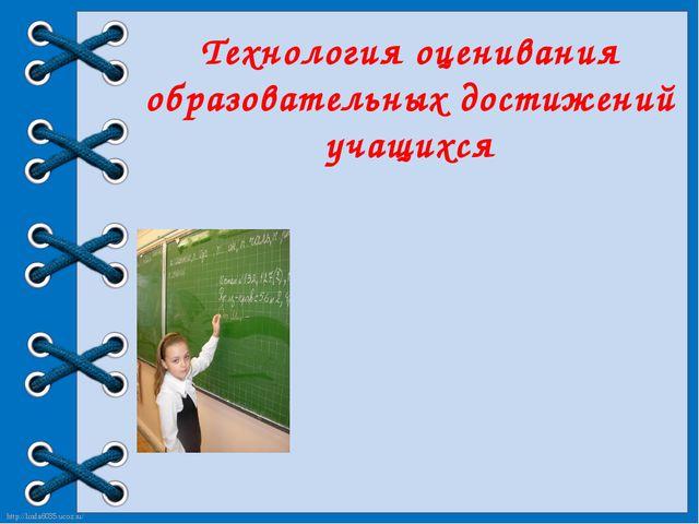 Технология оценивания образовательных достижений учащихся http://linda6035.uc...