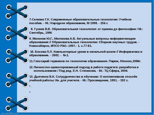7.Селевко Г.К. Современные образовательные технологии: Учебное пособие. - М....