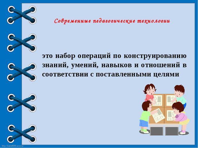 Современные педагогические технологии это набор операций по конструированию з...
