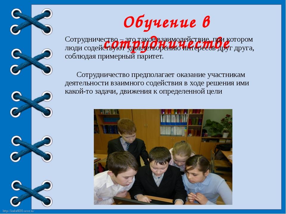 Обучение в сотрудничестве Сотрудничество – это такое взаимодействие, при кото...