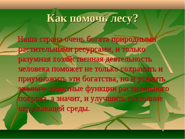 Как помочь лесу? Наша страна очень богата природными растительными ресурсами,...