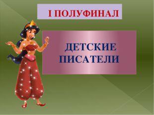 I ПОЛУФИНАЛ ДЕТСКИЕ ПИСАТЕЛИ