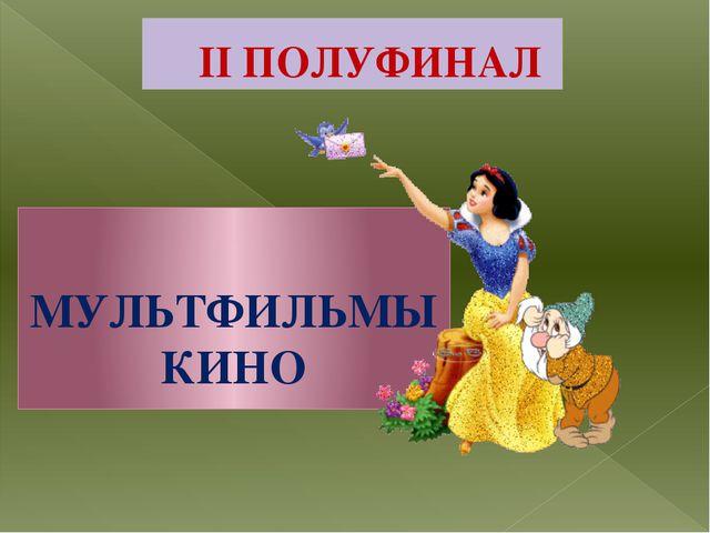 II ПОЛУФИНАЛ МУЛЬТФИЛЬМЫ КИНО
