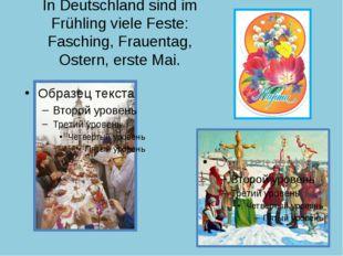 In Deutschland sind im Frühling viele Feste: Fasching, Frauentag, Ostern, ers