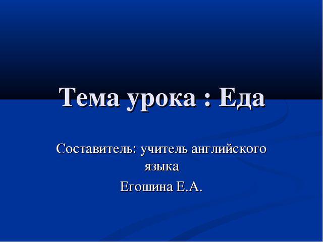 Тема урока : Еда Составитель: учитель английского языка Егошина Е.А.