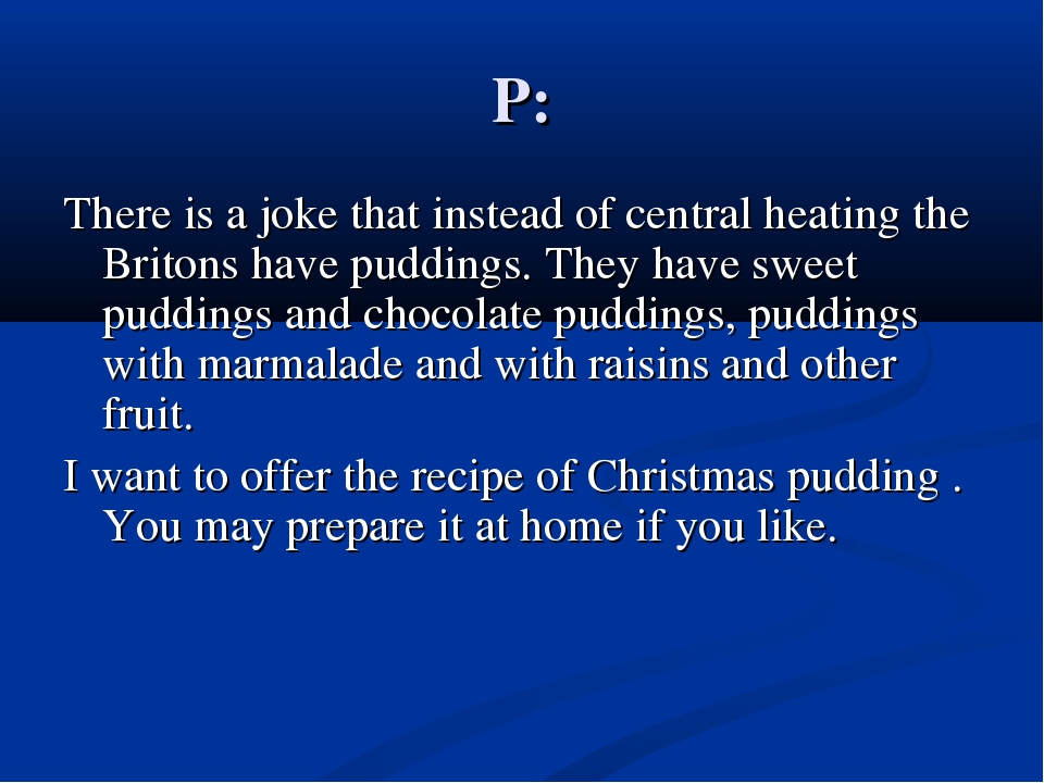 P: There is a joke that instead of central heating the Britons have puddings....