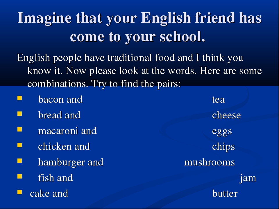 Imagine that your English friend has come to your school. English people have...