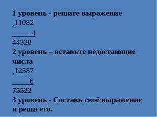 1 уровень - решите выражение x11082 4 44328 2 уровень – вставьте недостающие