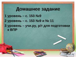 Домашнее задание 1 уровень – с. 153 №9 2 уровень – с. 153 №9 и № 11 3 уровень