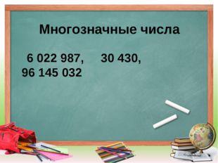Многозначные числа 6022987, 30430, 96145032