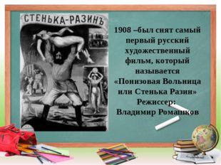 1908 –был снят самый первый русский художественный фильм, который называется
