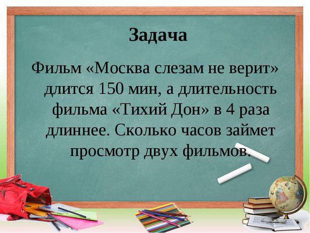 Задача Фильм «Москва слезам не верит» длится 150 мин, а длительность фильма «...