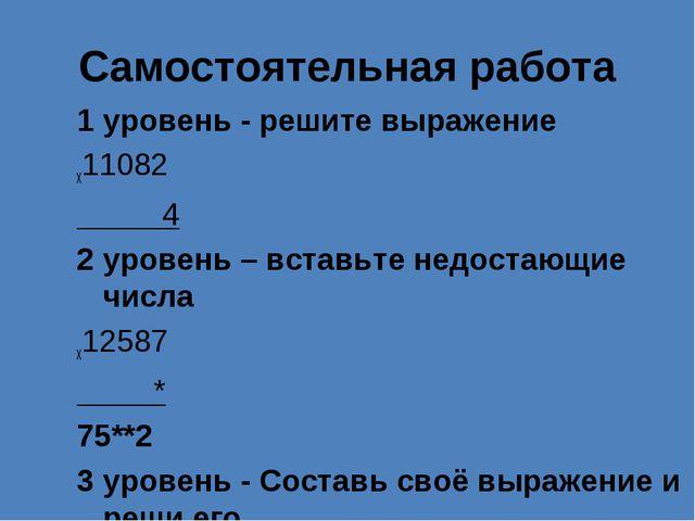 Самостоятельная работа 1 уровень - решите выражение x11082 4 2 уровень – вст...