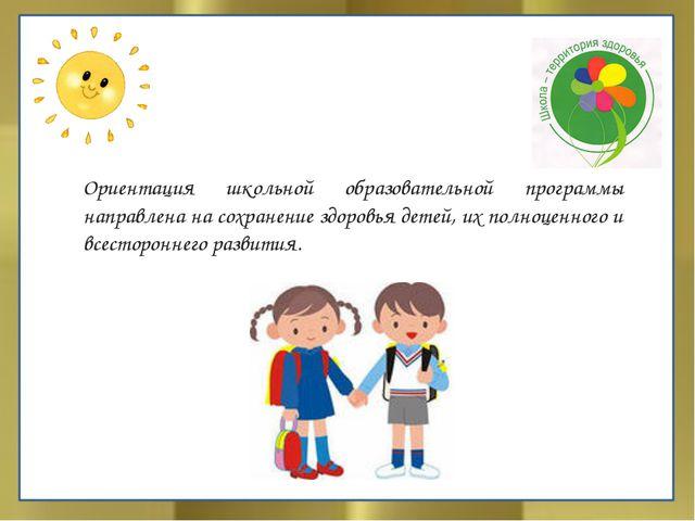 Ориентация школьной образовательной программы направлена на сохранение здоров...