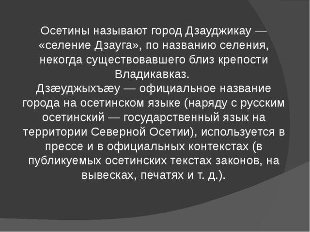 Осетины называют город Дзауджикау — «селение Дзауга», по названию селения, не...