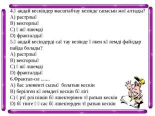 4.Қандай кескіндер масштабтау кезінде сапасын жоғалтады? А) растрлық В) векто