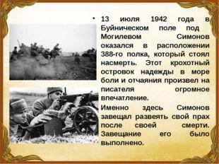 13 июля 1942 года в Буйническом поле под Могилевом Симонов оказался в располо