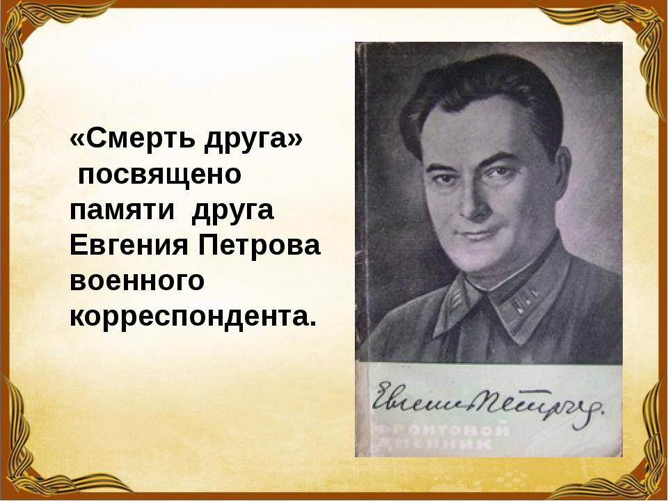 «Смерть друга» посвящено памяти друга Евгения Петрова военного корреспондента.