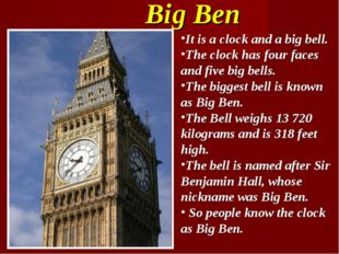 Big Ben It is a clock and a big bell. The clock has four faces and five big b