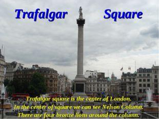 Trafalgar Square Trafalgar square is the center of London. In the center of s