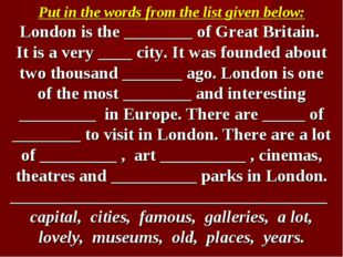Put in the words from the list given below: London is the ________ of Great B